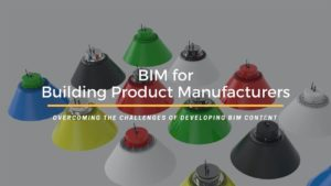 BIM for Product Manufacturers Why It is Time to Develop BIM Content?