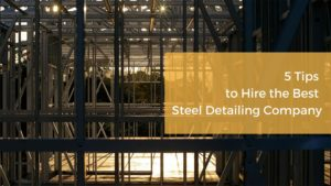5 Tips to Hire the Best Steel Detailing Company for Your Structural Projects